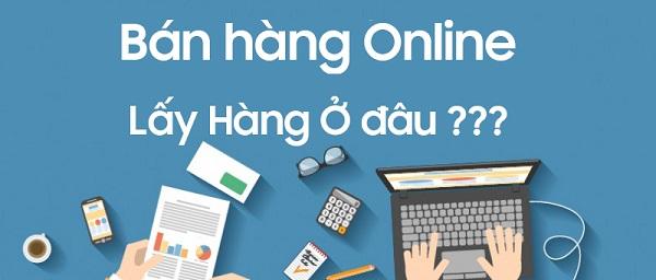 Bán hàng online lấy hàng ở đâu chất lượng tốt, giá rẻ