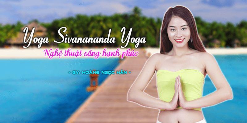 Yoga Sivanananda Yoga – Nghệ thuật sống hạnh phúc